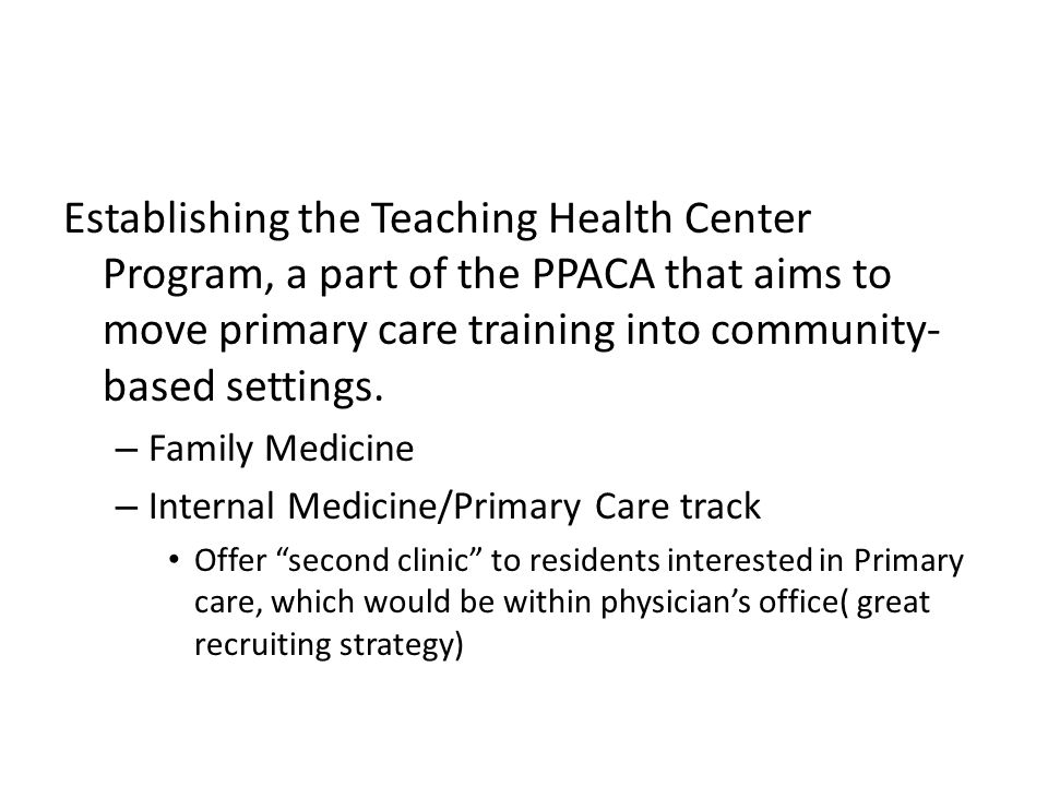 Establishing the Teaching Health Center Program, a part of the PPACA that aims to move primary care training into community- based settings.