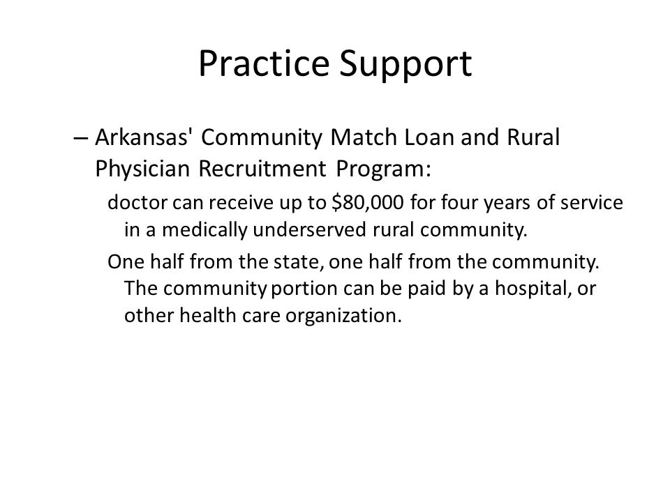 Practice Support – Arkansas Community Match Loan and Rural Physician Recruitment Program: doctor can receive up to $80,000 for four years of service in a medically underserved rural community.