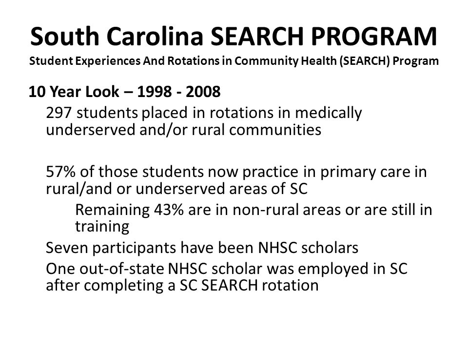 South Carolina SEARCH PROGRAM Student Experiences And Rotations in Community Health (SEARCH) Program 10 Year Look – 1998 - 2008 297 students placed in rotations in medically underserved and/or rural communities 57% of those students now practice in primary care in rural/and or underserved areas of SC Remaining 43% are in non-rural areas or are still in training Seven participants have been NHSC scholars One out-of-state NHSC scholar was employed in SC after completing a SC SEARCH rotation