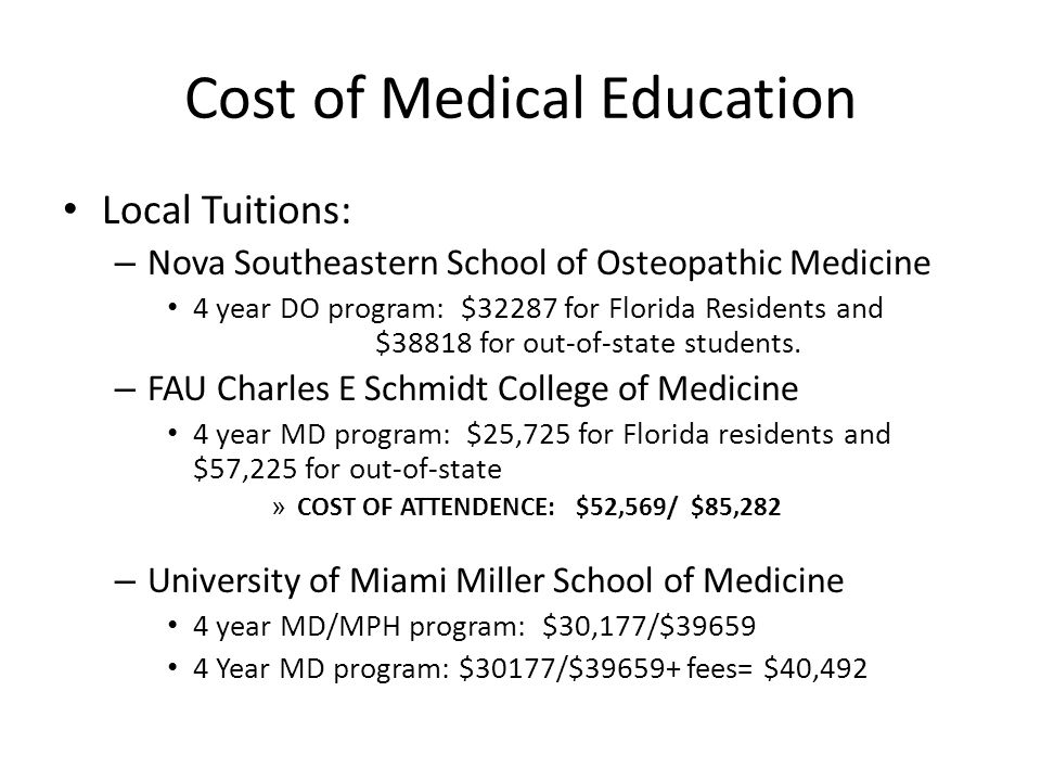 Cost of Medical Education Local Tuitions: – Nova Southeastern School of Osteopathic Medicine 4 year DO program: $32287 for Florida Residents and $38818 for out-of-state students.