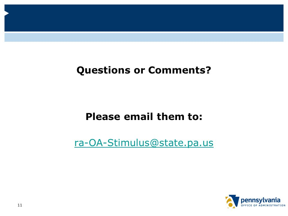 Questions or Comments Please email them to: ra-OA-Stimulus@state.pa.us 11