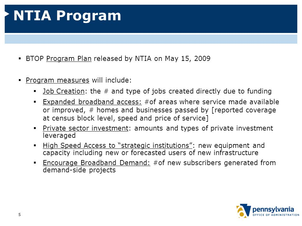NTIA Program  BTOP Program Plan released by NTIA on May 15, 2009  Program measures will include:  Job Creation: the # and type of jobs created directly due to funding  Expanded broadband access: #of areas where service made available or improved, # homes and businesses passed by [reported coverage at census block level, speed and price of service]  Private sector investment: amounts and types of private investment leveraged  High Speed Access to strategic institutions : new equipment and capacity including new or forecasted users of new infrastructure  Encourage Broadband Demand: #of new subscribers generated from demand-side projects 5