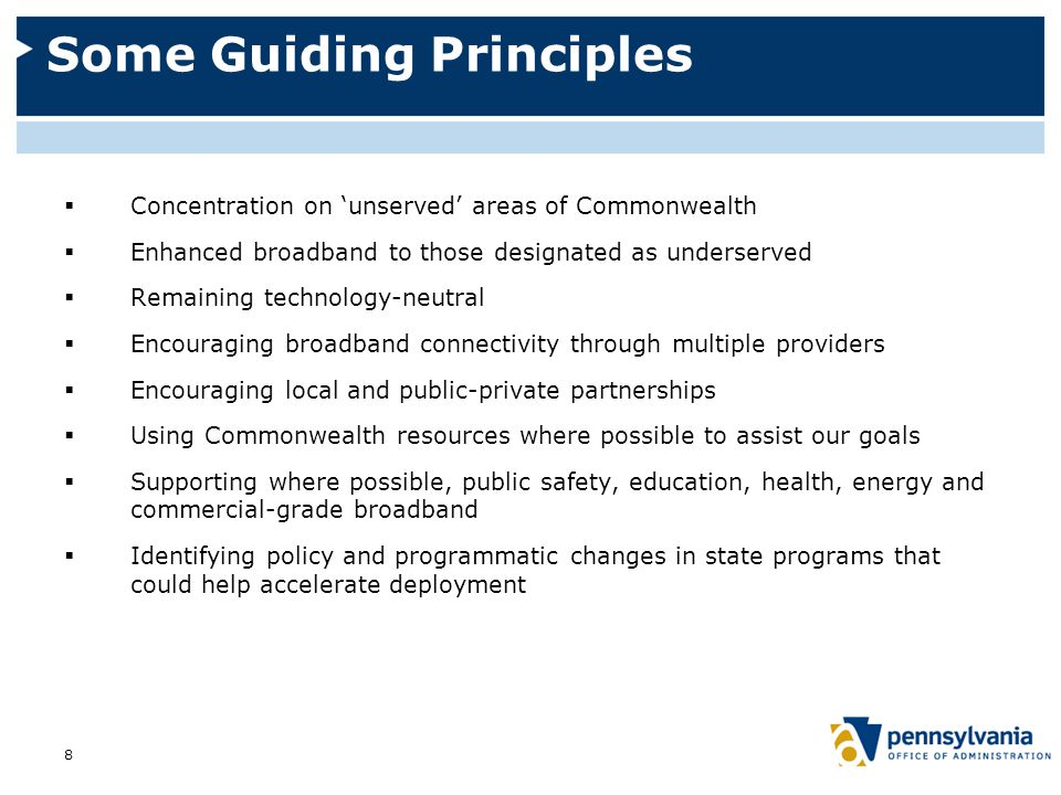 Some Guiding Principles  Concentration on 'unserved' areas of Commonwealth  Enhanced broadband to those designated as underserved  Remaining technology-neutral  Encouraging broadband connectivity through multiple providers  Encouraging local and public-private partnerships  Using Commonwealth resources where possible to assist our goals  Supporting where possible, public safety, education, health, energy and commercial-grade broadband  Identifying policy and programmatic changes in state programs that could help accelerate deployment 8