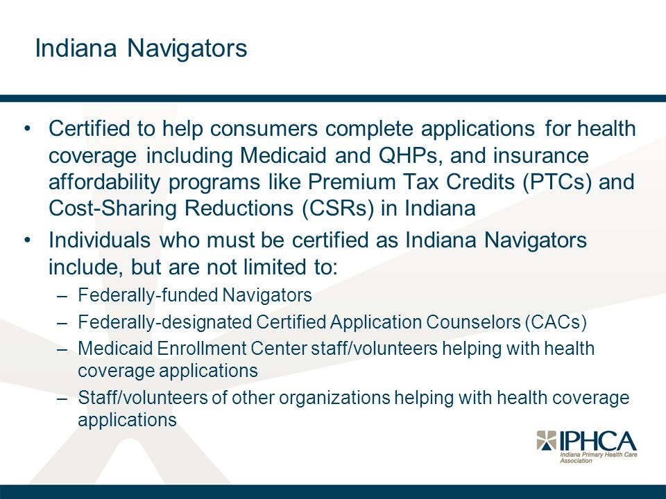 Certified to help consumers complete applications for health coverage including Medicaid and QHPs, and insurance affordability programs like Premium Tax Credits (PTCs) and Cost-Sharing Reductions (CSRs) in Indiana Individuals who must be certified as Indiana Navigators include, but are not limited to: –Federally-funded Navigators –Federally-designated Certified Application Counselors (CACs) –Medicaid Enrollment Center staff/volunteers helping with health coverage applications –Staff/volunteers of other organizations helping with health coverage applications Indiana Navigators