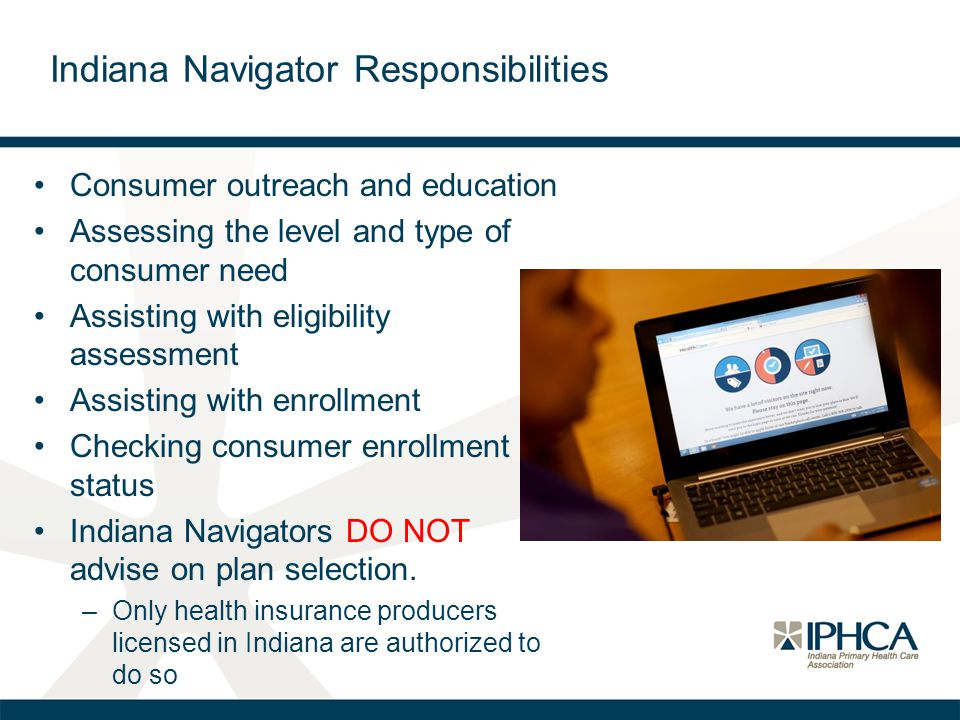 Indiana Navigator Responsibilities Consumer outreach and education Assessing the level and type of consumer need Assisting with eligibility assessment Assisting with enrollment Checking consumer enrollment status Indiana Navigators DO NOT advise on plan selection.