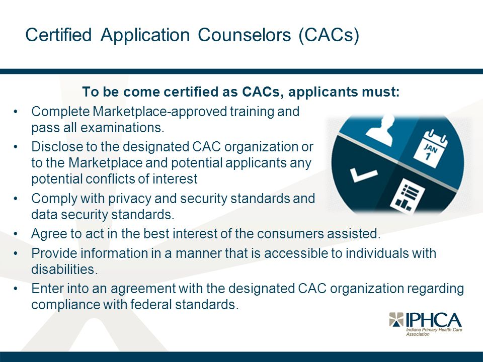 Certified Application Counselors (CACs) To be come certified as CACs, applicants must: Complete Marketplace-approved training and pass all examinations.