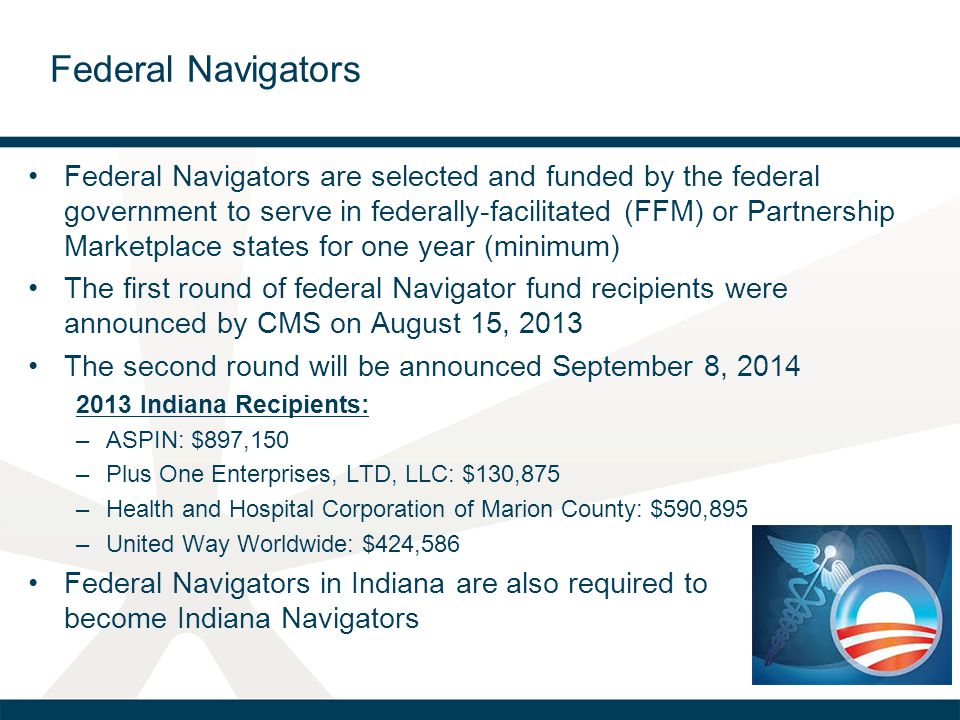 Federal Navigators Federal Navigators are selected and funded by the federal government to serve in federally-facilitated (FFM) or Partnership Marketplace states for one year (minimum) The first round of federal Navigator fund recipients were announced by CMS on August 15, 2013 The second round will be announced September 8, 2014 2013 Indiana Recipients: –ASPIN: $897,150 –Plus One Enterprises, LTD, LLC: $130,875 –Health and Hospital Corporation of Marion County: $590,895 –United Way Worldwide: $424,586 Federal Navigators in Indiana are also required to become Indiana Navigators