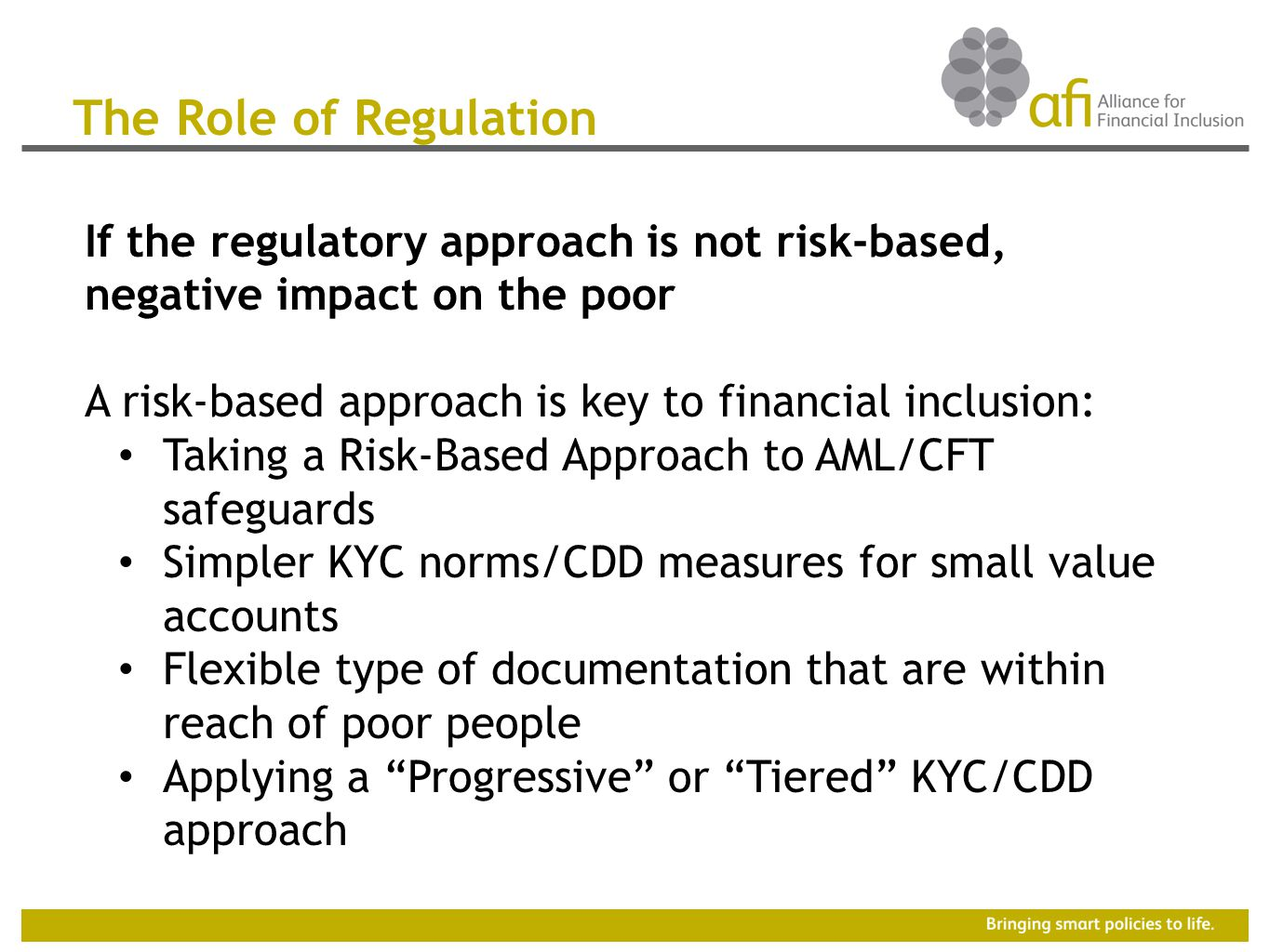 The Role of Regulation If the regulatory approach is not risk-based, negative impact on the poor A risk-based approach is key to financial inclusion: Taking a Risk-Based Approach to AML/CFT safeguards Simpler KYC norms/CDD measures for small value accounts Flexible type of documentation that are within reach of poor people Applying a Progressive or Tiered KYC/CDD approach