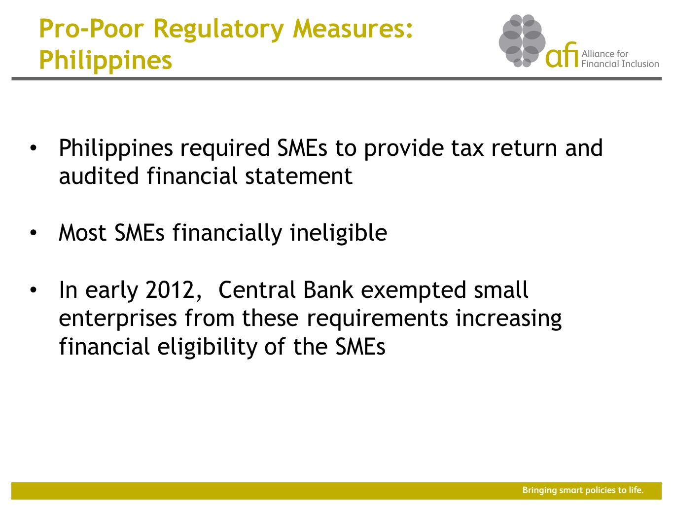 Pro-Poor Regulatory Measures: Philippines Philippines required SMEs to provide tax return and audited financial statement Most SMEs financially ineligible In early 2012, Central Bank exempted small enterprises from these requirements increasing financial eligibility of the SMEs