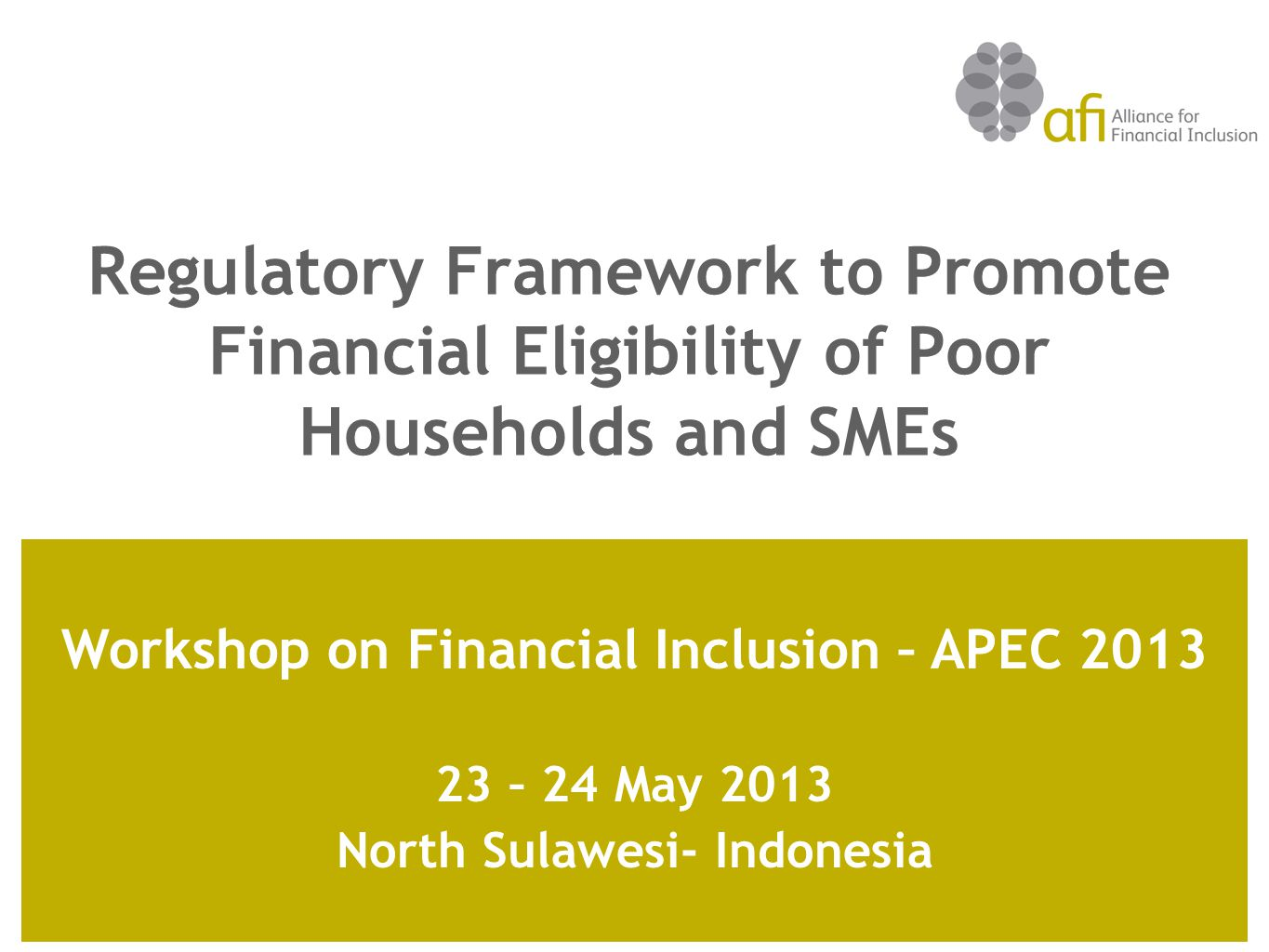 Regulatory Framework to Promote Financial Eligibility of Poor Households and SMEs Workshop on Financial Inclusion – APEC 2013 23 – 24 May 2013 North Sulawesi- Indonesia
