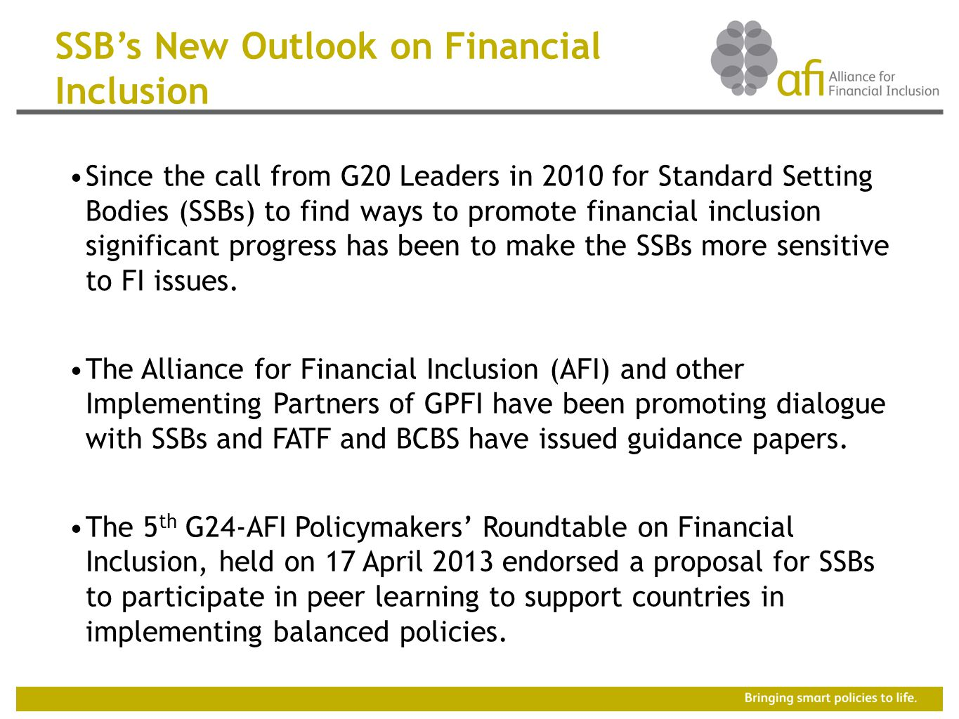 SSB's New Outlook on Financial Inclusion Since the call from G20 Leaders in 2010 for Standard Setting Bodies (SSBs) to find ways to promote financial inclusion significant progress has been to make the SSBs more sensitive to FI issues.