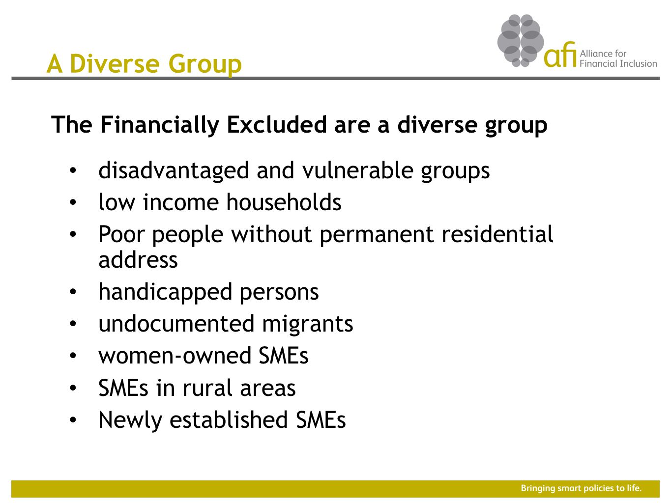 The Financially Excluded are a diverse group disadvantaged and vulnerable groups low income households Poor people without permanent residential address handicapped persons undocumented migrants women-owned SMEs SMEs in rural areas Newly established SMEs A Diverse Group