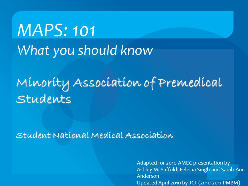MAPS: 101 What you should know Minority Association of Premedical Students Student National Medical Association Adapted for 2010 AMEC presentation by Ashley M.