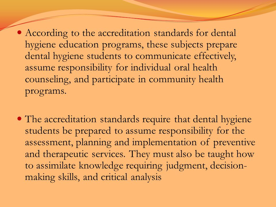 According to the accreditation standards for dental hygiene education programs, these subjects prepare dental hygiene students to communicate effectively, assume responsibility for individual oral health counseling, and participate in community health programs.