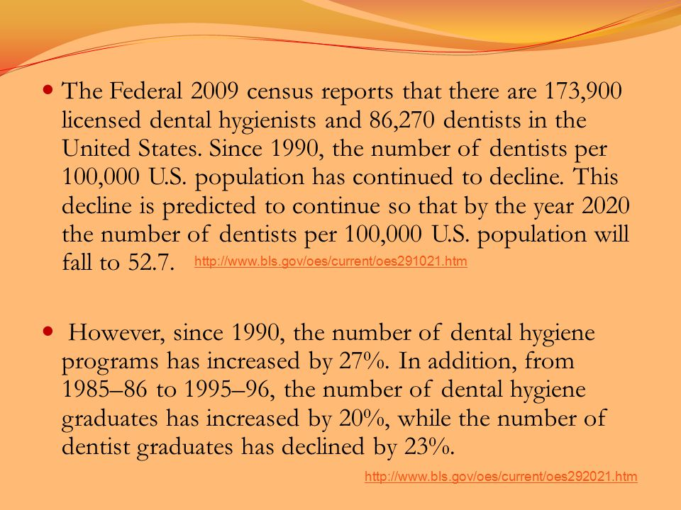The Federal 2009 census reports that there are 173,900 licensed dental hygienists and 86,270 dentists in the United States.
