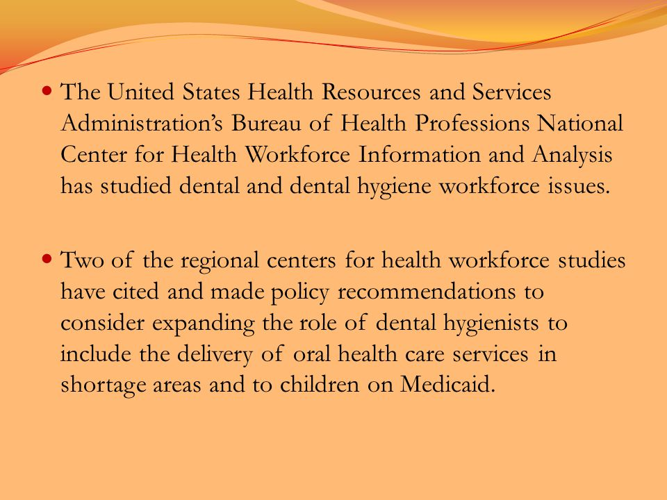 The United States Health Resources and Services Administration's Bureau of Health Professions National Center for Health Workforce Information and Analysis has studied dental and dental hygiene workforce issues.