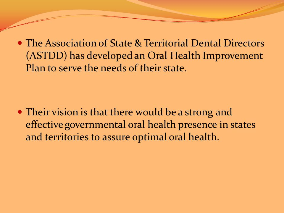 The Association of State & Territorial Dental Directors (ASTDD) has developed an Oral Health Improvement Plan to serve the needs of their state.