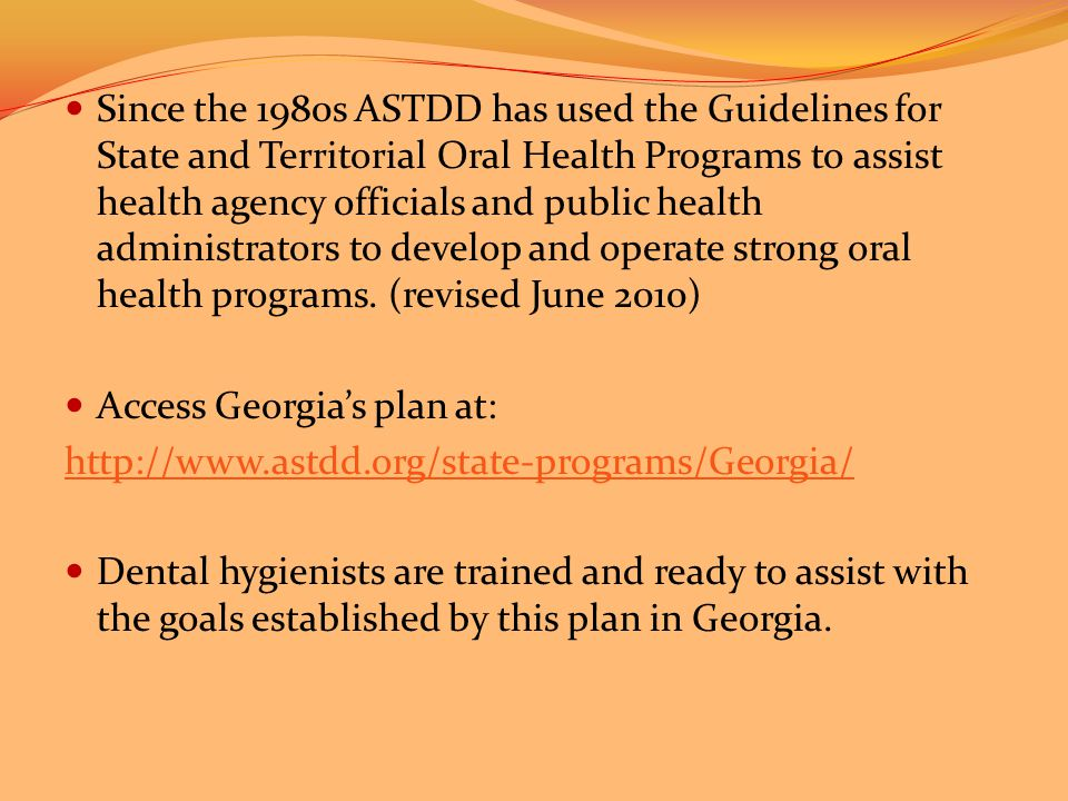 Since the 1980s ASTDD has used the Guidelines for State and Territorial Oral Health Programs to assist health agency officials and public health administrators to develop and operate strong oral health programs.