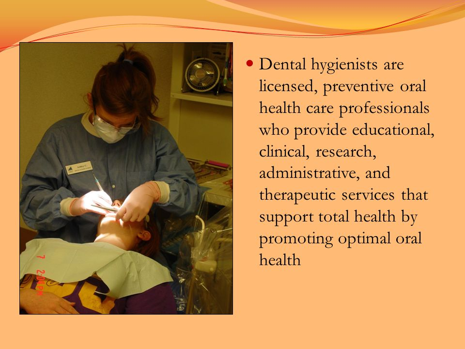 Dental hygienists are licensed, preventive oral health care professionals who provide educational, clinical, research, administrative, and therapeutic services that support total health by promoting optimal oral health