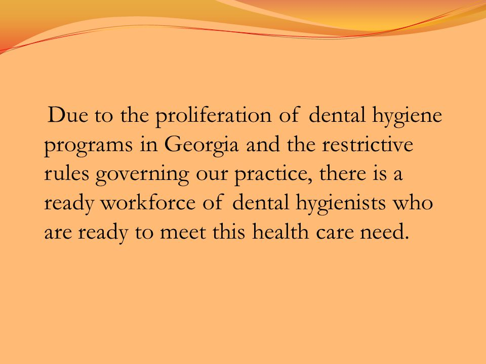 Due to the proliferation of dental hygiene programs in Georgia and the restrictive rules governing our practice, there is a ready workforce of dental hygienists who are ready to meet this health care need.