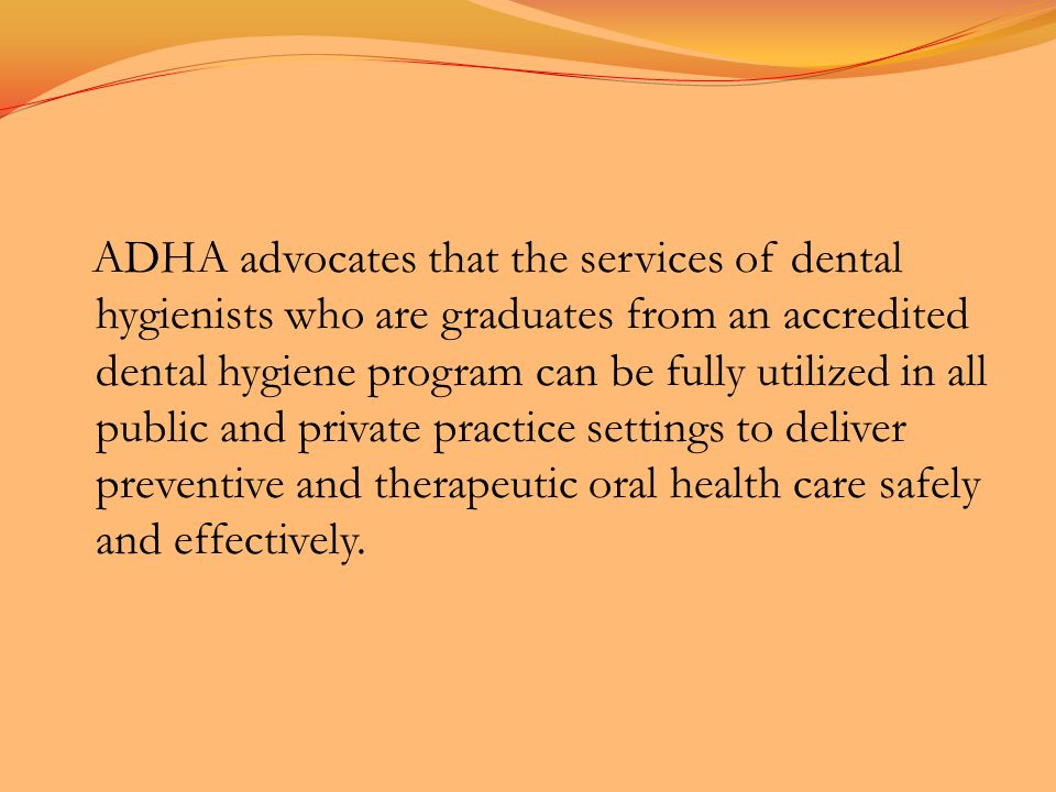 ADHA advocates that the services of dental hygienists who are graduates from an accredited dental hygiene program can be fully utilized in all public and private practice settings to deliver preventive and therapeutic oral health care safely and effectively.