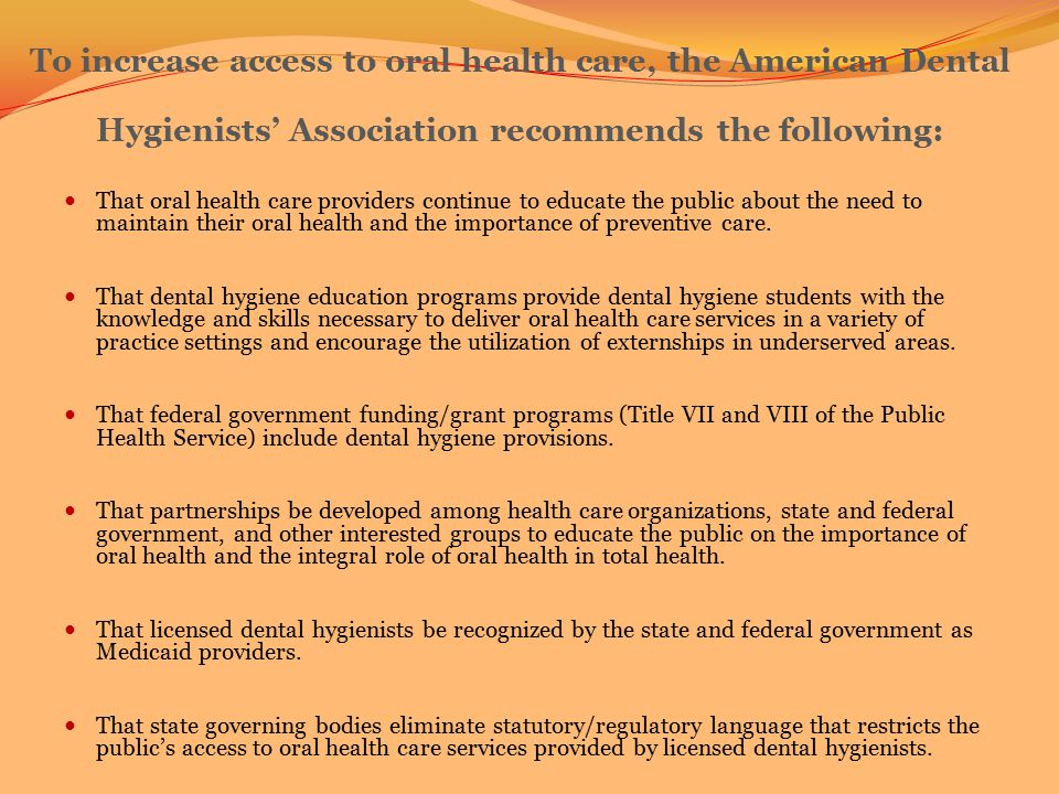 To increase access to oral health care, the American Dental Hygienists' Association recommends the following: That oral health care providers continue to educate the public about the need to maintain their oral health and the importance of preventive care.