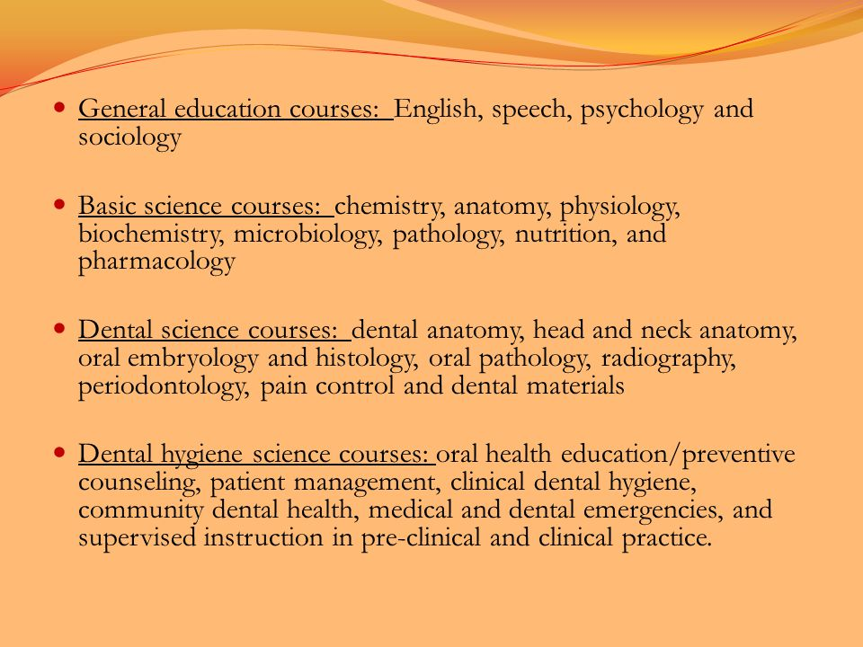 General education courses: English, speech, psychology and sociology Basic science courses: chemistry, anatomy, physiology, biochemistry, microbiology, pathology, nutrition, and pharmacology Dental science courses: dental anatomy, head and neck anatomy, oral embryology and histology, oral pathology, radiography, periodontology, pain control and dental materials Dental hygiene science courses: oral health education/preventive counseling, patient management, clinical dental hygiene, community dental health, medical and dental emergencies, and supervised instruction in pre-clinical and clinical practice.