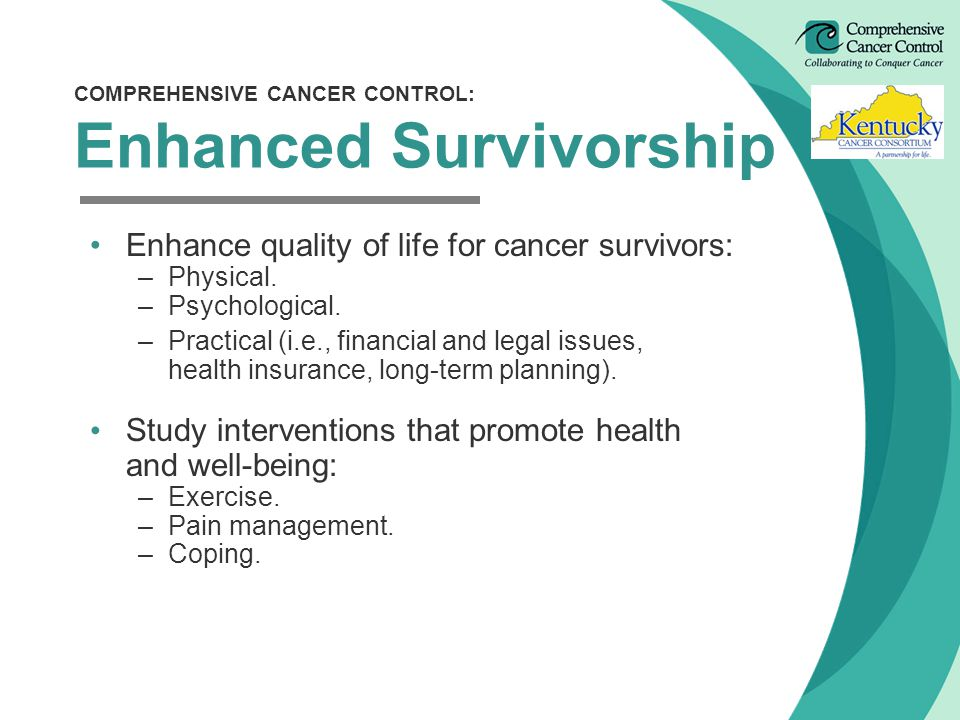Enhance quality of life for cancer survivors: –Physical.