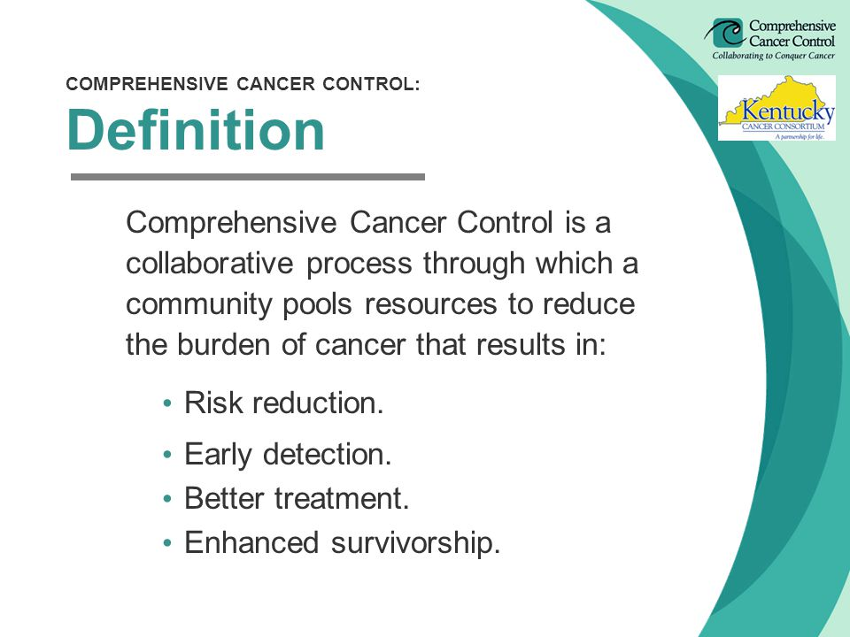 COMPREHENSIVE CANCER CONTROL: Definition Comprehensive Cancer Control is a collaborative process through which a community pools resources to reduce the burden of cancer that results in: Risk reduction.