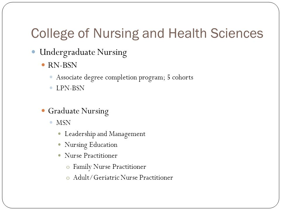 College of Nursing and Health Sciences Undergraduate Nursing RN-BSN Associate degree completion program; 5 cohorts LPN-BSN Graduate Nursing MSN Leader