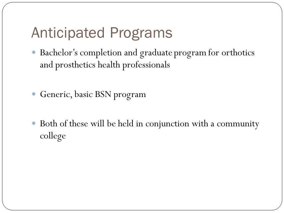 Anticipated Programs Bachelor's completion and graduate program for orthotics and prosthetics health professionals Generic, basic BSN program Both of