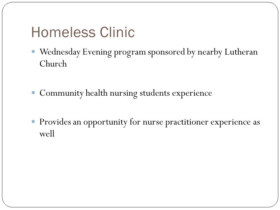 Homeless Clinic Wednesday Evening program sponsored by nearby Lutheran Church Community health nursing students experience Provides an opportunity for