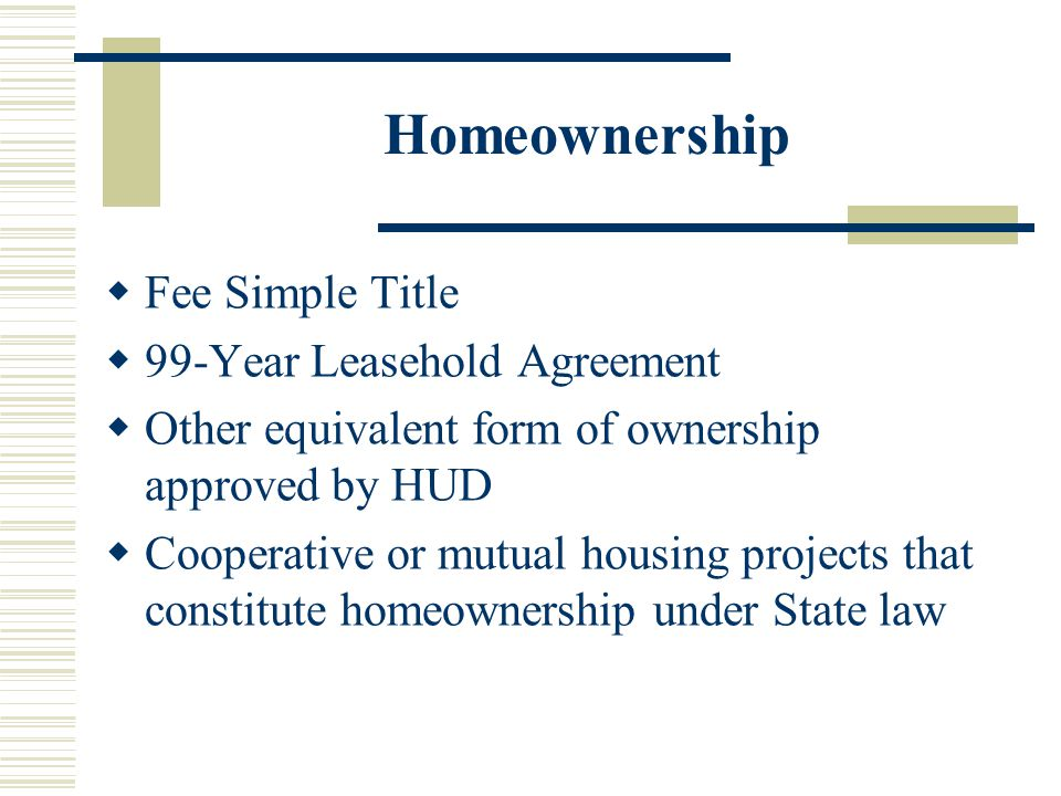 Homeownership  Fee Simple Title  99-Year Leasehold Agreement  Other equivalent form of ownership approved by HUD  Cooperative or mutual housing projects that constitute homeownership under State law