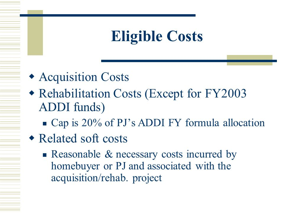 Eligible Costs  Acquisition Costs  Rehabilitation Costs (Except for FY2003 ADDI funds) Cap is 20% of PJ's ADDI FY formula allocation  Related soft costs Reasonable & necessary costs incurred by homebuyer or PJ and associated with the acquisition/rehab.