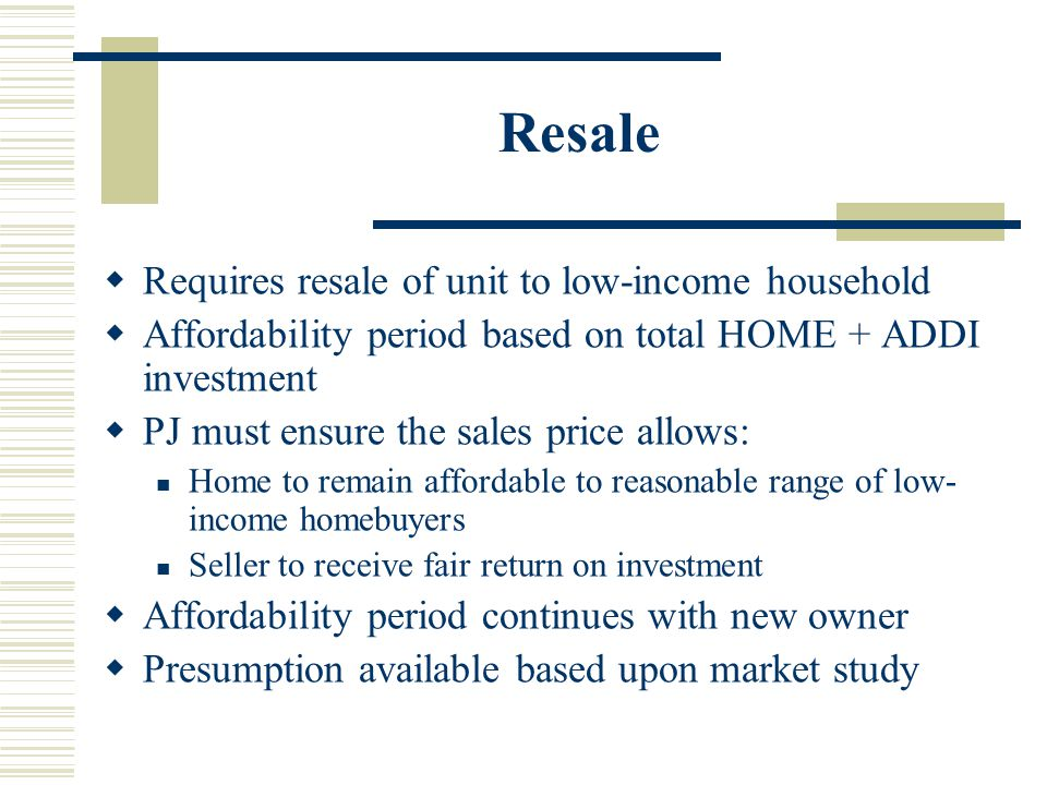 Resale  Requires resale of unit to low-income household  Affordability period based on total HOME + ADDI investment  PJ must ensure the sales price allows: Home to remain affordable to reasonable range of low- income homebuyers Seller to receive fair return on investment  Affordability period continues with new owner  Presumption available based upon market study