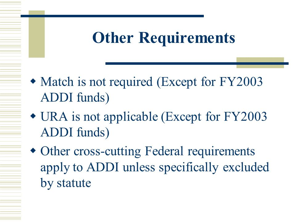 Other Requirements  Match is not required (Except for FY2003 ADDI funds)  URA is not applicable (Except for FY2003 ADDI funds)  Other cross-cutting Federal requirements apply to ADDI unless specifically excluded by statute