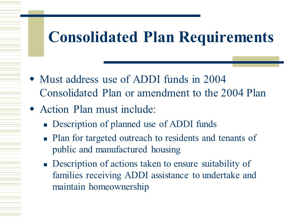 Consolidated Plan Requirements  Must address use of ADDI funds in 2004 Consolidated Plan or amendment to the 2004 Plan  Action Plan must include: Description of planned use of ADDI funds Plan for targeted outreach to residents and tenants of public and manufactured housing Description of actions taken to ensure suitability of families receiving ADDI assistance to undertake and maintain homeownership