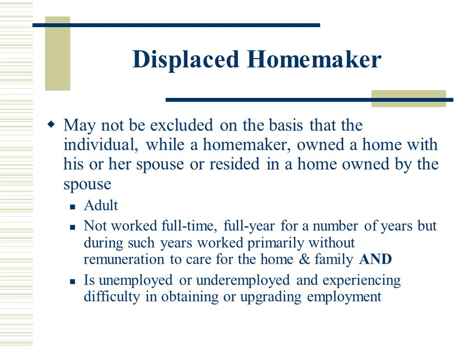 Displaced Homemaker  May not be excluded on the basis that the individual, while a homemaker, owned a home with his or her spouse or resided in a home owned by the spouse Adult Not worked full-time, full-year for a number of years but during such years worked primarily without remuneration to care for the home & family AND Is unemployed or underemployed and experiencing difficulty in obtaining or upgrading employment