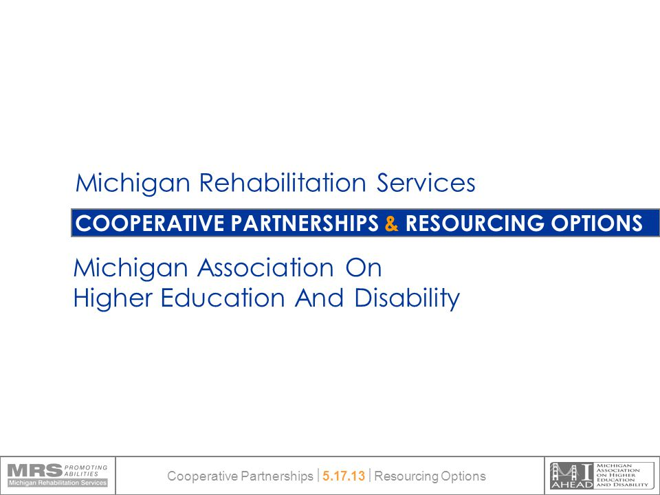 COOPERATIVE PARTNERSHIPS & RESOURCING OPTIONS Michigan Rehabilitation Services Michigan Association On Higher Education And Disability Cooperative Partnerships  5.17.13  Resourcing Options