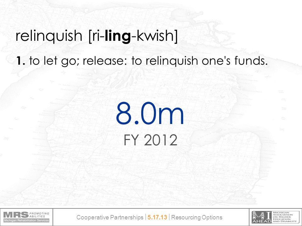 8.0m FY 2012 relinquish [ri- ling -kwish] 1. to let go; release: to relinquish one's funds. Cooperative Partnerships  5.17.13  Resourcing Options