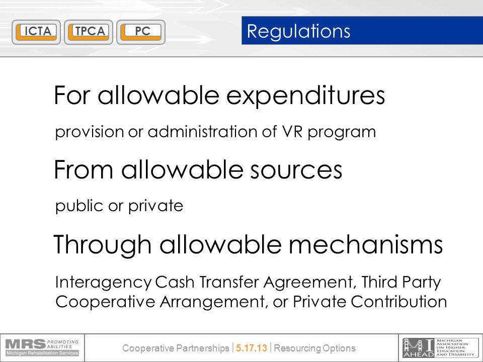 Regulations For allowable expenditures From allowable sources Through allowable mechanisms public or private Interagency Cash Transfer Agreement, Third Party Cooperative Arrangement, or Private Contribution provision or administration of VR program ICTATPCAPC Cooperative Partnerships  5.17.13  Resourcing Options