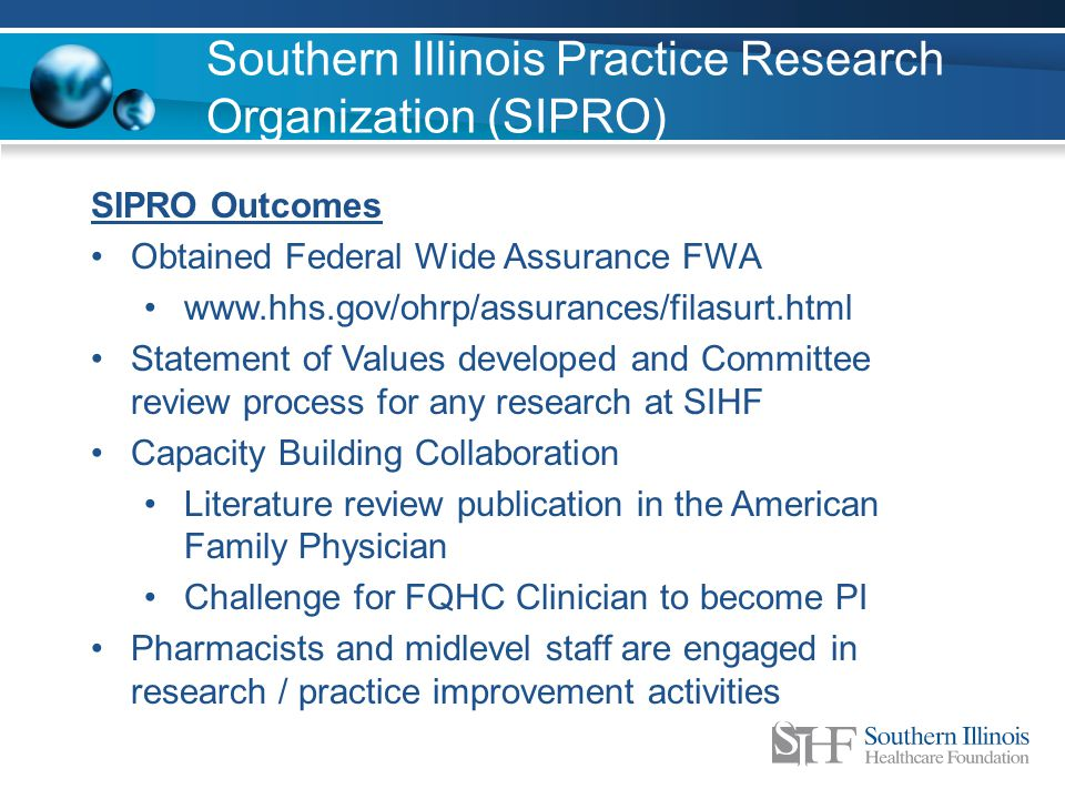 Southern Illinois Practice Research Organization (SIPRO) SIPRO Outcomes Obtained Federal Wide Assurance FWA www.hhs.gov/ohrp/assurances/filasurt.html Statement of Values developed and Committee review process for any research at SIHF Capacity Building Collaboration Literature review publication in the American Family Physician Challenge for FQHC Clinician to become PI Pharmacists and midlevel staff are engaged in research / practice improvement activities