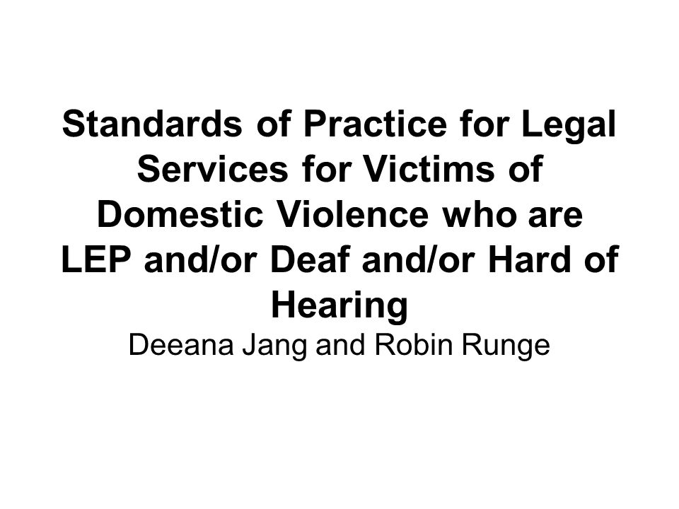 Standards of Practice for Legal Services for Victims of Domestic Violence who are LEP and/or Deaf and/or Hard of Hearing Deeana Jang and Robin Runge