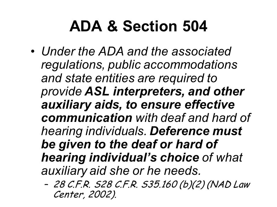 ADA & Section 504 Under the ADA and the associated regulations, public accommodations and state entities are required to provide ASL interpreters, and