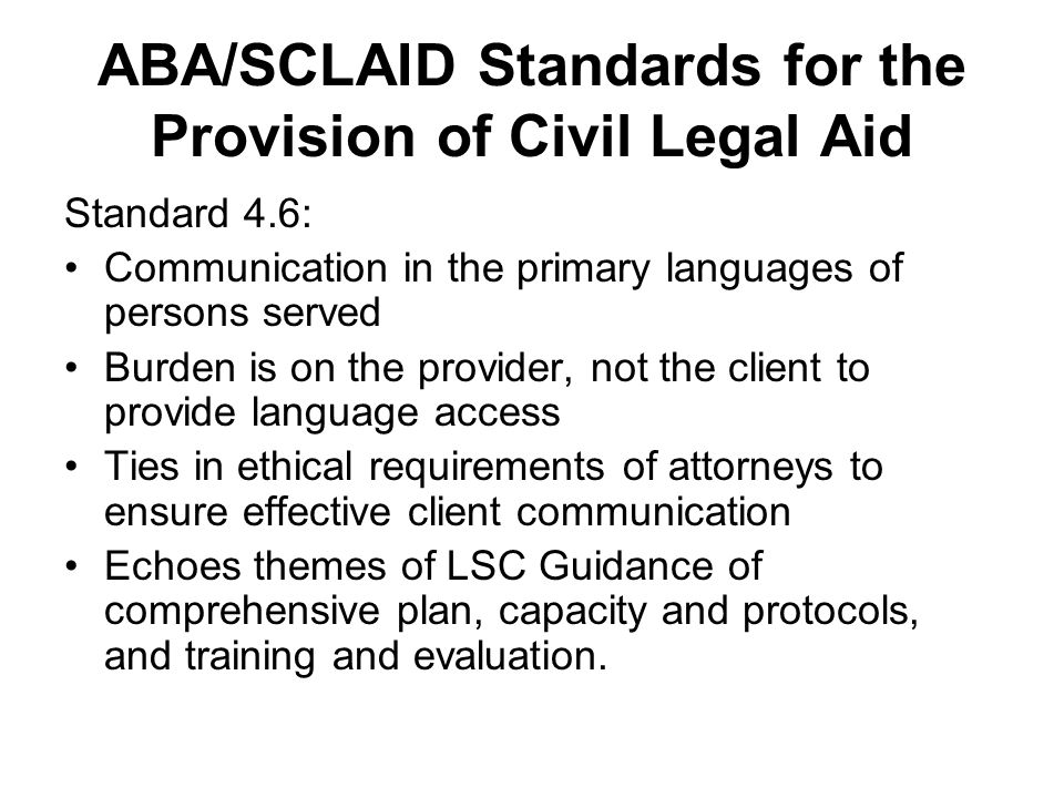 ABA/SCLAID Standards for the Provision of Civil Legal Aid Standard 4.6: Communication in the primary languages of persons served Burden is on the prov
