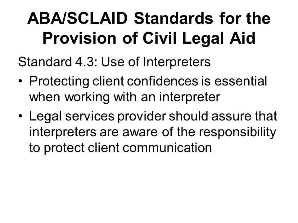ABA/SCLAID Standards for the Provision of Civil Legal Aid Standard 4.3: Use of Interpreters Protecting client confidences is essential when working wi