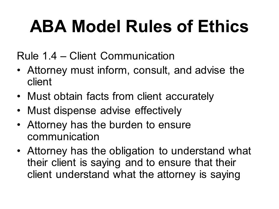 ABA Model Rules of Ethics Rule 1.4 – Client Communication Attorney must inform, consult, and advise the client Must obtain facts from client accuratel