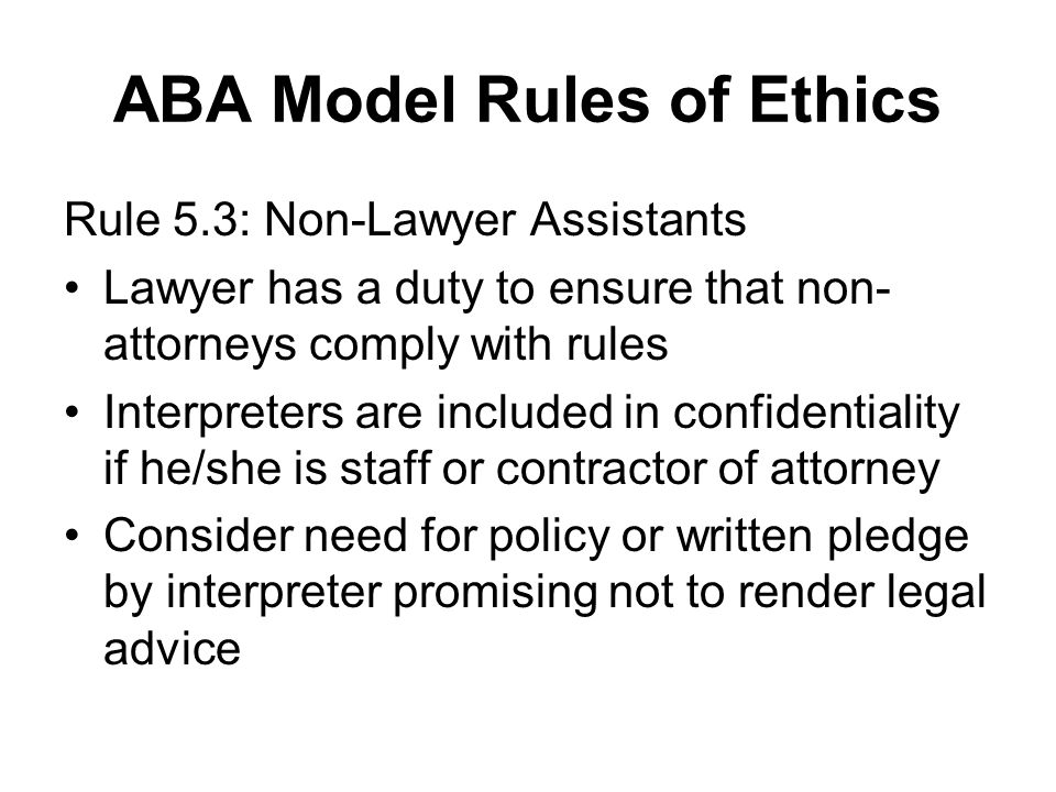 ABA Model Rules of Ethics Rule 5.3: Non-Lawyer Assistants Lawyer has a duty to ensure that non- attorneys comply with rules Interpreters are included