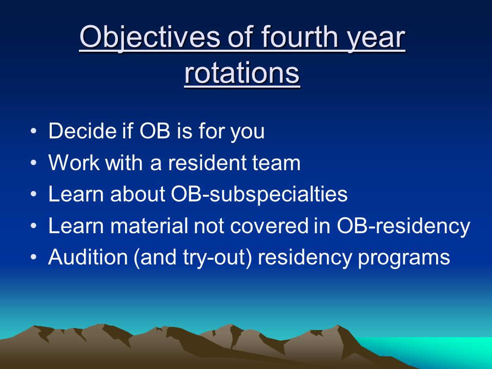 Objectives of fourth year rotations Decide if OB is for you Work with a resident team Learn about OB-subspecialties Learn material not covered in OB-r