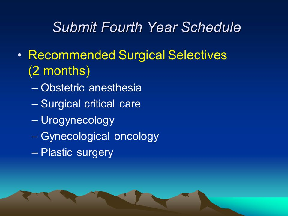 Submit Fourth Year Schedule Recommended Surgical Selectives (2 months) –Obstetric anesthesia –Surgical critical care –Urogynecology –Gynecological oncology –Plastic surgery